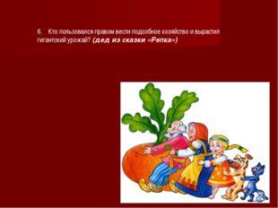 6. Кто пользовался правом вести подсобное хозяйство и вырастил гигантский