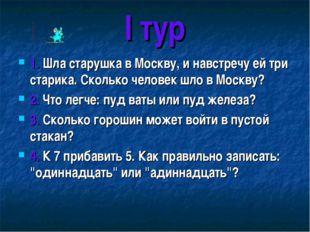 I тур 1. Шла старушка в Москву, и навстречу ей три старика. Сколько человек ш