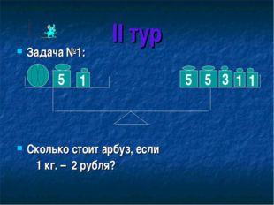 II тур Задача №1: Сколько стоит арбуз, если 1 кг. – 2 рубля? 5 1 5 5 3 1 1