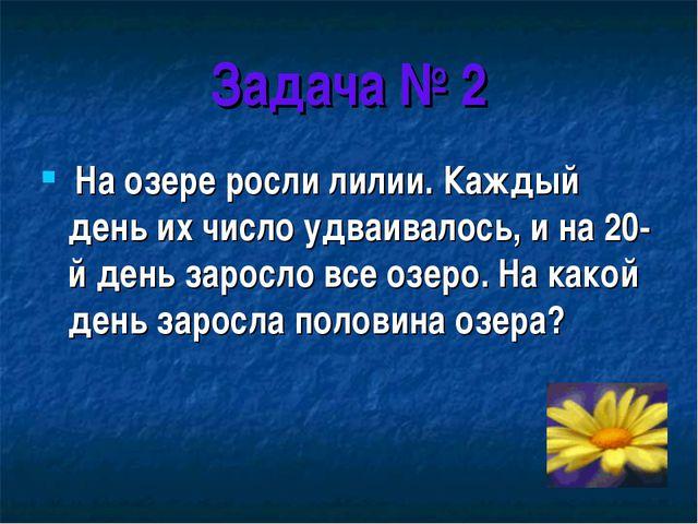 Задача № 2 На озере росли лилии. Каждый день их число удваивалось, и на 20-й...