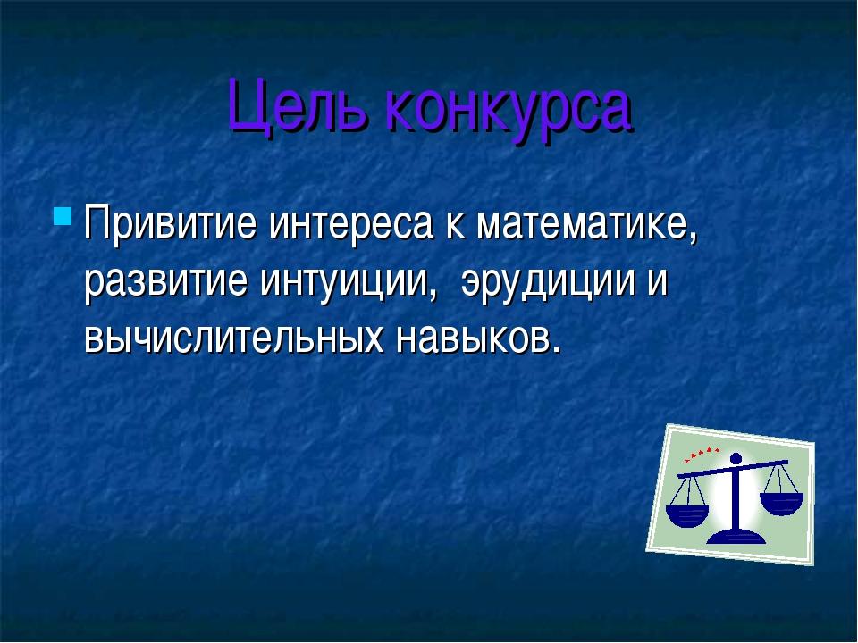 Цель конкурса Привитие интереса к математике, развитие интуиции, эрудиции и в...