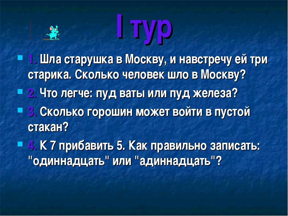 I тур 1. Шла старушка в Москву, и навстречу ей три старика. Сколько человек ш...