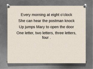 Every morning at eight o'clock She can hear the postman knock Up jumps Mary t