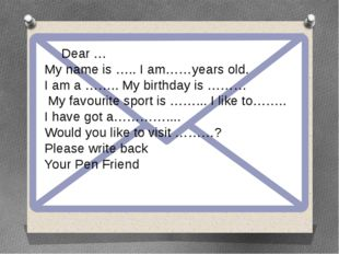 Dear … My name is …..I am……years old. I am a …….. My birthday is ……… My fa