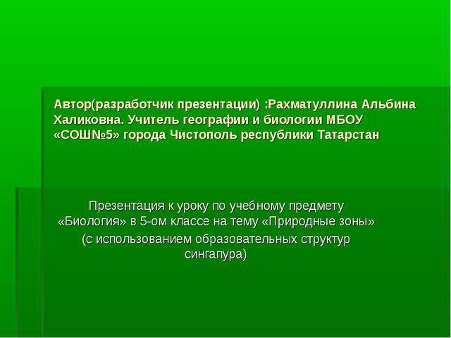 Автор(разработчик презентации) :Рахматуллина Альбина Халиковна. Учитель геогр...