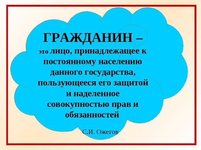 ГРАЖДАНИН – это лицо, принадлежащее к постоянному населению данного государст...