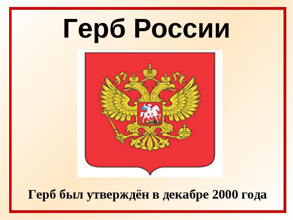 Герб России Герб был утверждён в декабре 2000 года