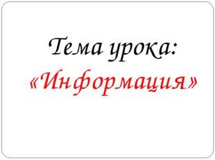 Тема урока: «Информация»