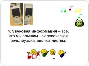 4. Звуковая информация – все, что мы слышим – человеческая речь, музыка, шеле