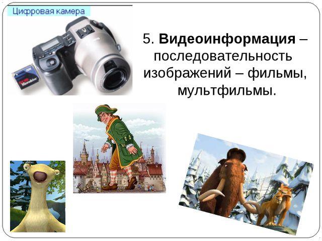 5. Видеоинформация – последовательность изображений – фильмы, мультфильмы.