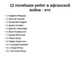 12 погибших ребят в афганской войне - это 1. Бадарчы Маадыр 2. Балчый Георгий