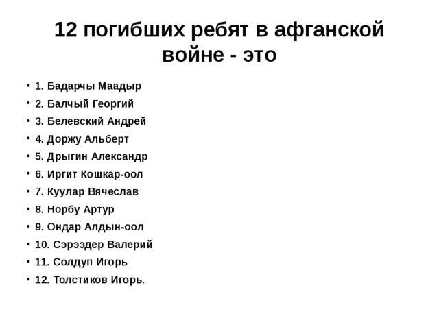 12 погибших ребят в афганской войне - это 1. Бадарчы Маадыр 2. Балчый Георгий...