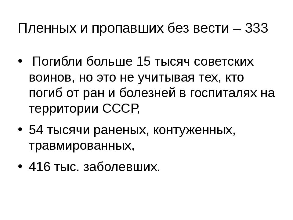 Пленных и пропавших без вести – 333 Погибли больше 15 тысяч советских воинов,...