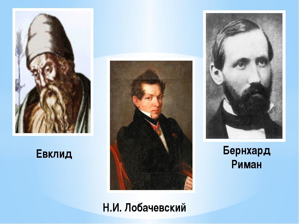 Евклид Н.И. Лобачевский Бернхард Риман