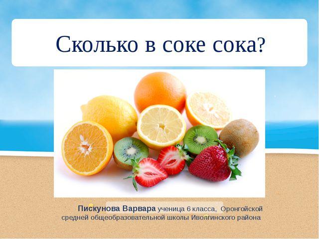 Сколько в соке сока? Пискунова Варвара ученица 6 класса, Оронгойской средней...