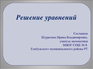 Решение уравнений Составила Шурыгина Ирина Владимировна, учитель математики М