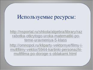 Используемые ресурсы: http://nsportal.ru/shkola/algebra/library/razrabotka-ot