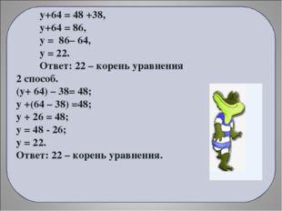 у+64 = 48 +38, у+64 = 86, у = 86– 64, у = 22. Ответ: 22 – корень уравнения 2
