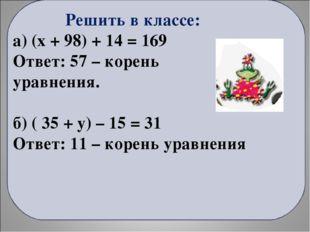 Решить в классе: а) (x + 98) + 14 = 169 Ответ: 57 – корень уравнения. б) ( 3