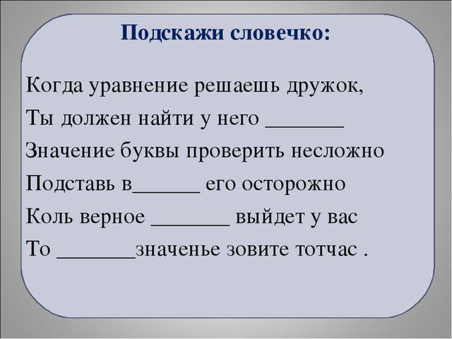Подскажи словечко: Когда уравнение решаешь дружок, Ты должен найти у него ___...