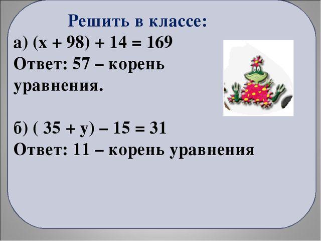 Решить в классе: а) (x + 98) + 14 = 169 Ответ: 57 – корень уравнения. б) ( 3...