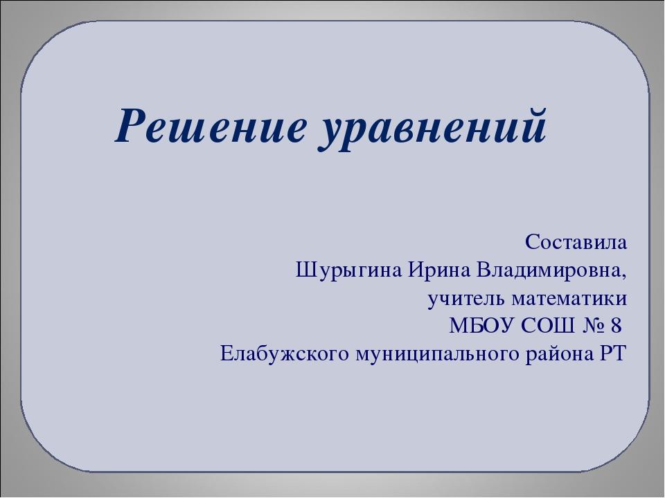 Решение уравнений Составила Шурыгина Ирина Владимировна, учитель математики М...