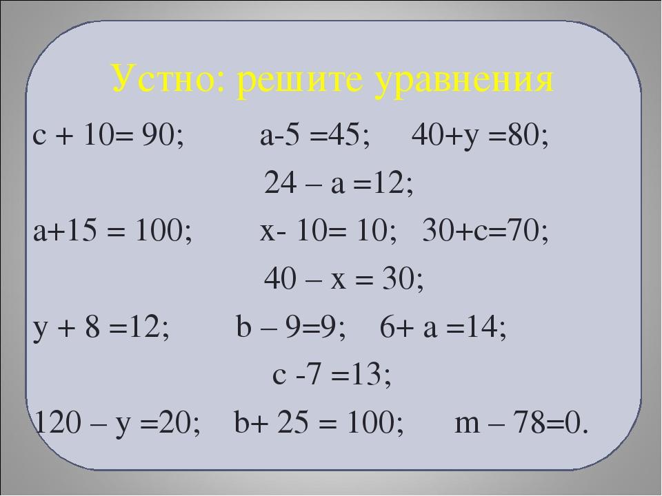 Устно: решите уравнения с + 10= 90; а-5 =45; 40+у =80; 24 – а =12; а+15 = 100...