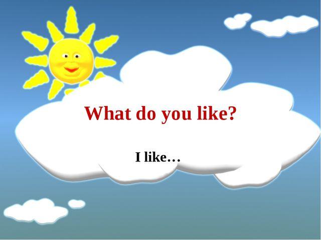 What do you like? I like…