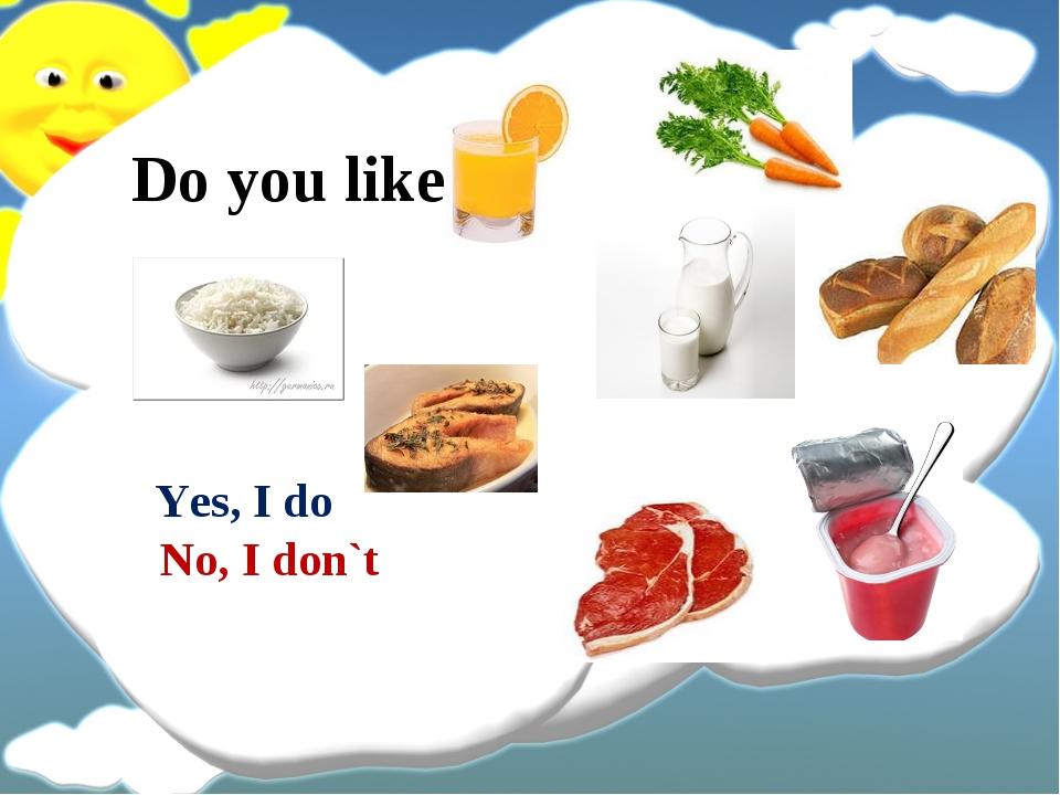 Do you like Yes, I do No, I don`t