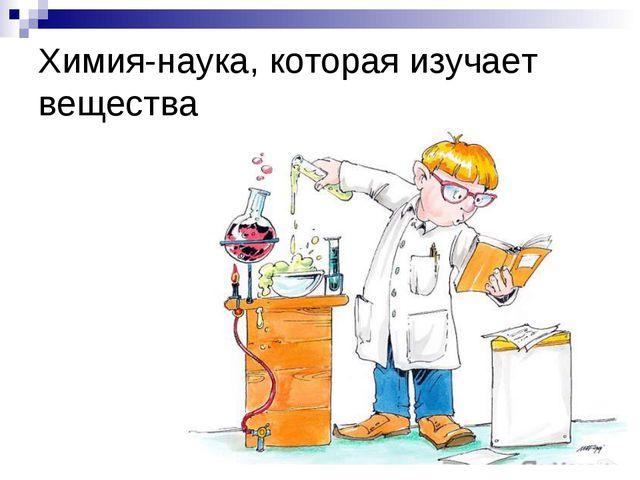 Химия-наука, которая изучает вещества