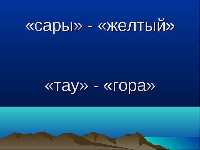 «сары» - «желтый» «тау» - «гора»