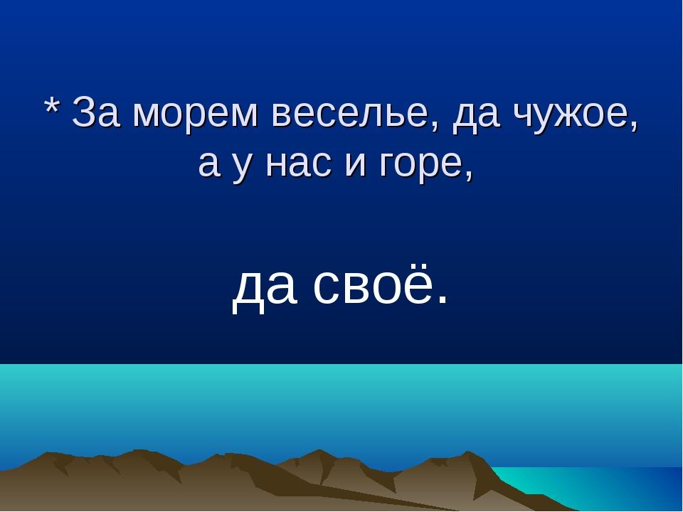 * За морем веселье, да чужое, а у нас и горе, да своё.