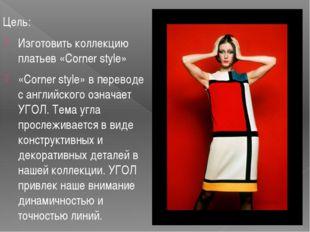 Цель: Изготовить коллекцию платьев «Corner style» «Corner style» в переводе с