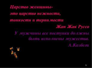 * Царство женщины- это царство нежности, тонкости и терпимости Жан Жак Руссо