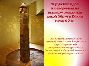 Збручский идол возведенный на высоком холме над рекой Збруч в IX или начале X