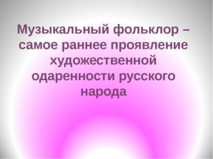 Музыкальный фольклор – самое раннее проявление художественной одаренности рус
