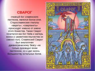 СВАРОГ главный бог славянского пантеона, являлся богом огня. Старославянские