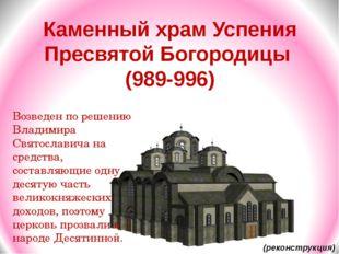 Каменный храм Успения Пресвятой Богородицы (989-996) Возведен по решению Влад