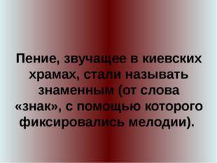 Пение, звучащее в киевских храмах, стали называть знаменным (от слова «знак»,