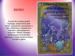 ВЕЛЕС Скотий бог, хозяин дикой Природы, властитель всех путей, черный бог, во