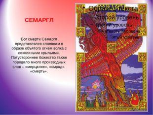 СЕМАРГЛ Бог смерти Семаргл представлялся славянам в образе объятого огнем вол