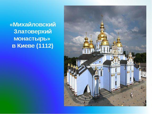 «Михайловский Златоверхий монастырь» в Киеве (1112)