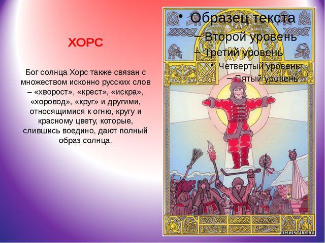 ХОРС Бог солнцаХорстакже связан с множеством исконно русских слов – «хворос...