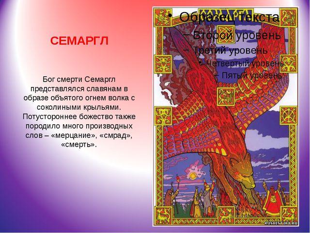 СЕМАРГЛ Бог смерти Семаргл представлялся славянам в образе объятого огнем вол...