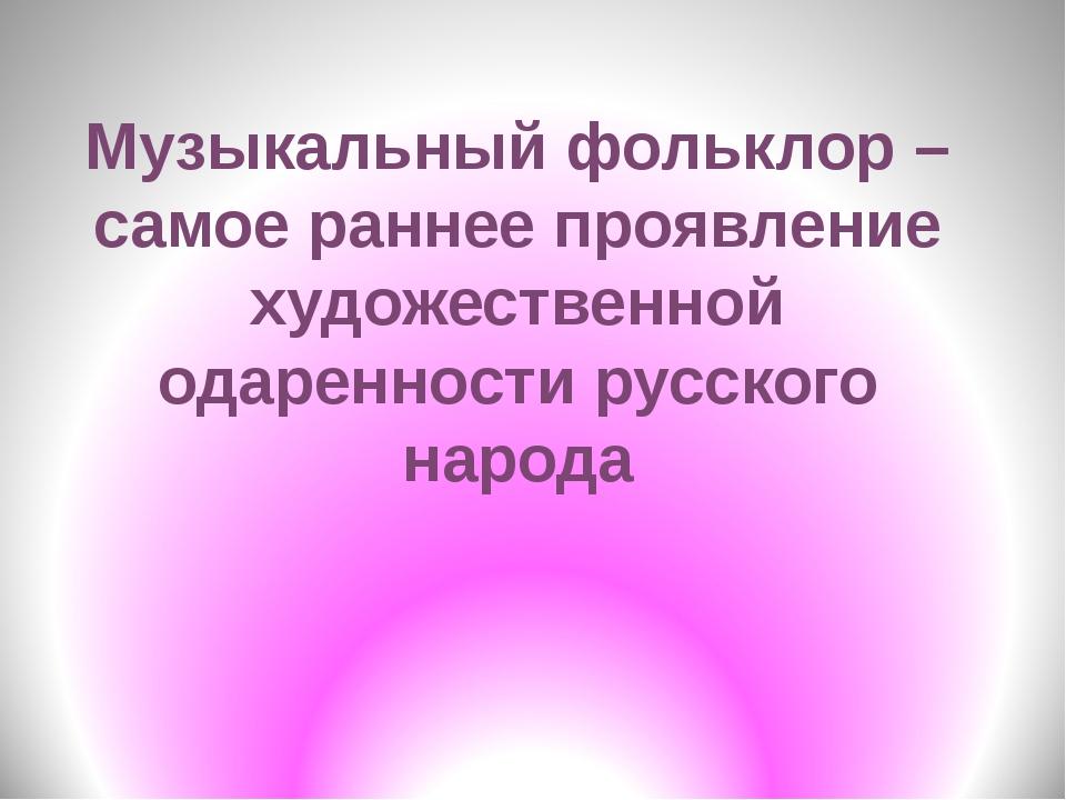Музыкальный фольклор – самое раннее проявление художественной одаренности рус...