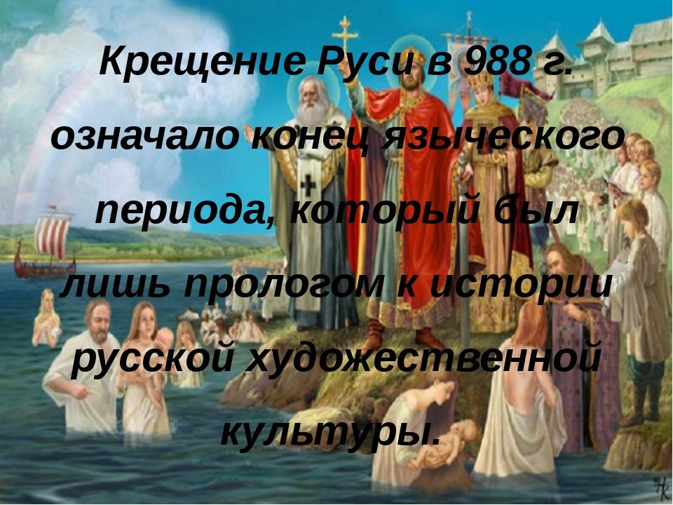 Крещение Руси в 988 г. означало конец языческого периода, который был лишь пр...