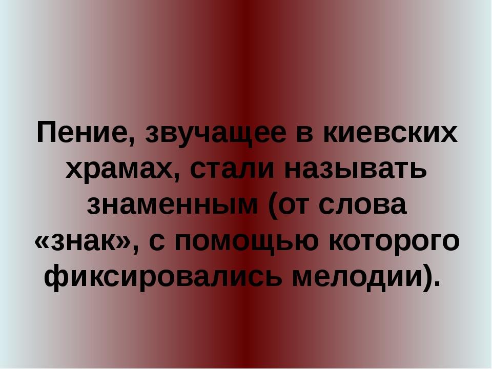 Пение, звучащее в киевских храмах, стали называть знаменным (от слова «знак»,...