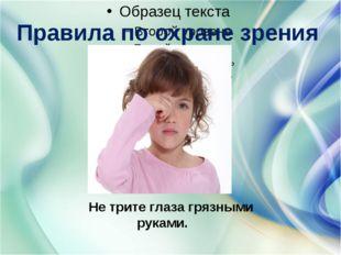 Правила по охране зрения Не трите глаза грязными руками.