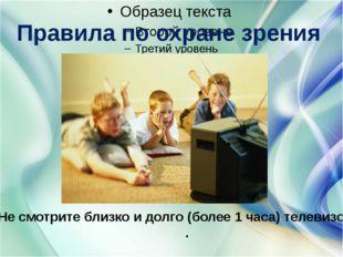 Правила по охране зрения Не смотрите близко и долго (более 1 часа) телевизор