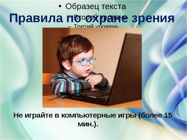 Правила по охране зрения Не играйте в компьютерные игры (более 15 мин.).